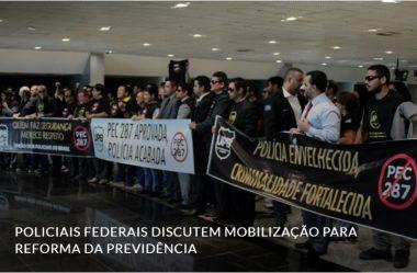 POLICIAIS FEDERAIS DISCUTEM MOBILIZAÇÃO PARA REFORMA DA PREVIDÊNCIA